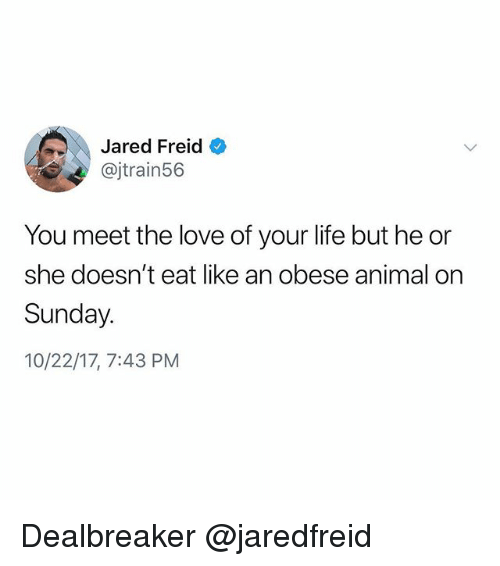 Life, Love, and Animal: Jared Freid  @jtrain56  You meet the love of your life but he or  she doesn't eat like an obese animal on  Sunday.  10/22/17, 7:43 PM Dealbreaker @jaredfreid
