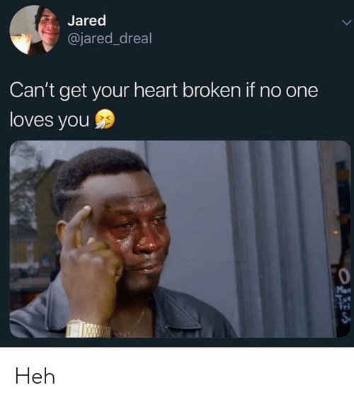 Tri: Jared  @jared_dreal  Can't get your heart broken if no one  loves you  Mon  Tri Heh