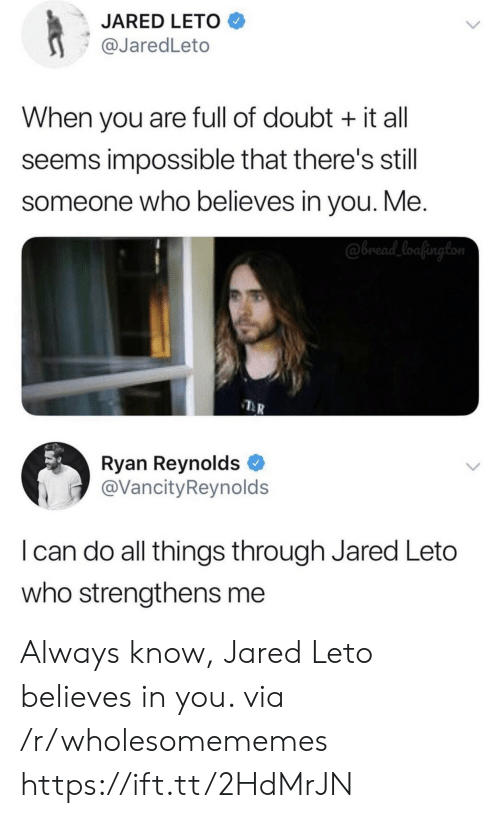 Ryan Reynolds: JARED LETO  @JaredLeto  When you are full of doubt it all  seems impossible that there's still  someone who believes in you. Me.  @bread_loafington  Ryan Reynolds  @VancityReynolds  I can do all things through Jared Leto  who strengthens me Always know, Jared Leto believes in you. via /r/wholesomememes https://ift.tt/2HdMrJN