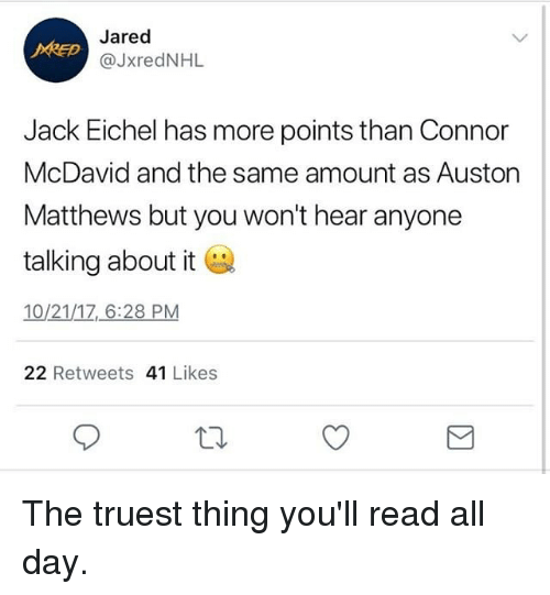 Auston Matthews: Jared  @lxredNHL  Jack Eichel has more points than Connor  McDavid and the same amount as Auston  Matthews but you won't hear anyone  talking about it  10/21/17, 6:28 PM  22 Retweets 41 Likes The truest thing you'll read all day.