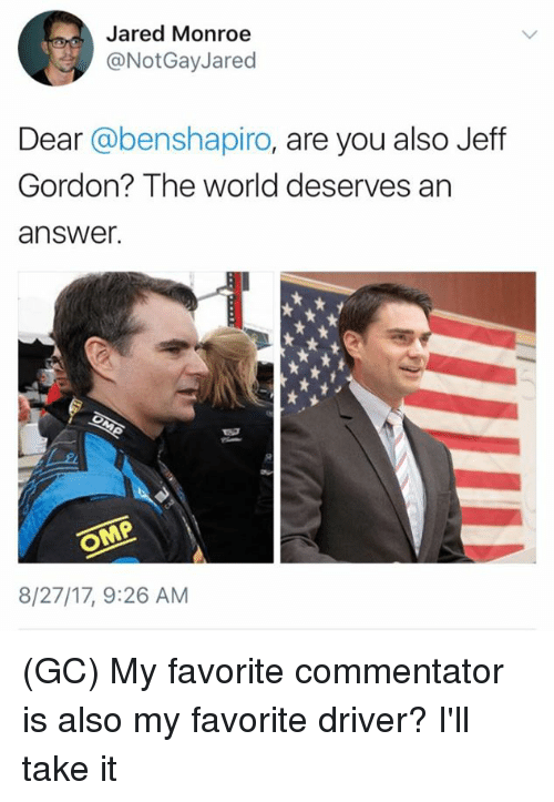 Jeff Gordon: Jared Monroe  @NotGayJared  Dear @benshapiro, are you also Jeff  Gordon? The world deserves an  answer.  8/27/17, 9:26 AM (GC) My favorite commentator is also my favorite driver? I'll take it