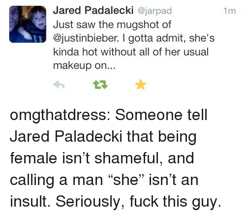 """Fuck This Guy: Jared Padalecki ajarpad  Just saw the mugshot of  @justinbieber. I gotta admit, she's  kinda hot without all of her usual  makeup on...  1m omgthatdress:  Someone tell Jared Paladecki that being female isn't shameful, and calling a man """"she"""" isn't an insult. Seriously, fuck this guy."""