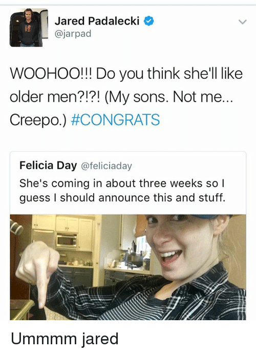 Older Men: Jared Padalecki  Cajarpad  WOOHOO!!! Do you think she'll like  older men?!?! (My sons. Not me  Creepo.) #CONGRATS  Felicia Day  @feliciaday  She's coming in about three weeks so  guess I should announce this and stuff. Ummmm jared