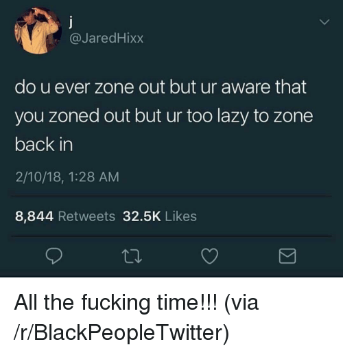 Zoned Out: @JaredHixx  do u ever zone out but ur aware that  you zoned out but ur too lazy to zone  back in  2/10/18, 1:28 AM  8,844 Retweets 32.5K Likes <p>All the fucking time!!! (via /r/BlackPeopleTwitter)</p>