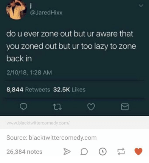 Zoned Out: @JaredHixx  do u ever zone out but ur aware that  you zoned out but ur too lazy to zone  back in  2/10/18, 1:28 AM  8,844 Retweets 32.5K Likes  www.blacktwittercomedy.com/  Source: blacktwittercomedy.com  26,384 notesDO