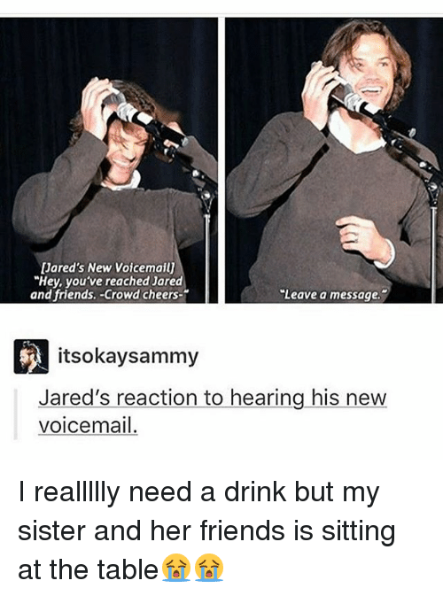 """crowd cheering: Jared's New Voicemailj  """"Hey, you've reached Jared  """"Leave a message.  and friends. Crowd cheers  itsokaysammy  Jared's reaction to hearing his new  voice mail. I reallllly need a drink but my sister and her friends is sitting at the table😭😭"""