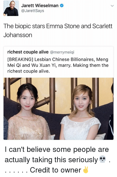Emma Stone: Jarett Wieselman  @Jarett Says  The biopic stars Emma Stone and Scarlett  Johansson  richest couple alive  a merrymeiqi  [BREAKING] Lesbian Chinese Billionaires, Meng  Mei Qi and Wu Xuan Yi, marry. Making them the  richest couple alive. I can't believe some people are actually taking this seriously💀 . . . . . . . Credit to owner✌