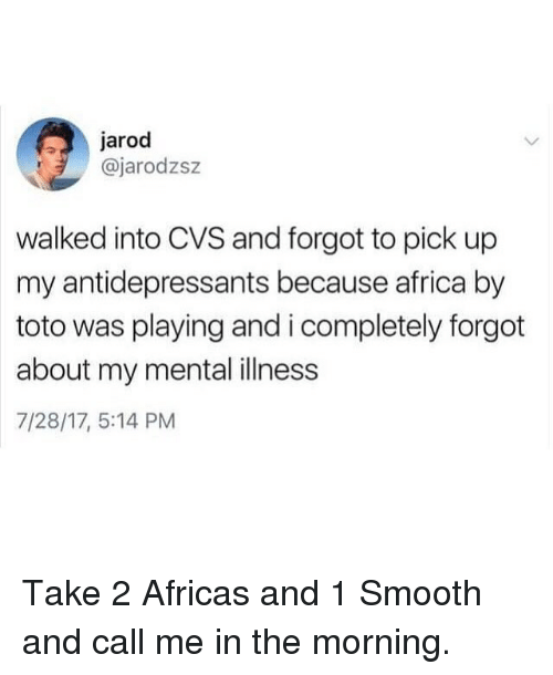 Africa, Funny, and Smooth: jarod  @jarodzsz  walked into CVS and forgot to pick up  my antidepressants because africa by  toto was playing and i completely forgot  about my mental illness  7/28/17, 5:14 PM Take 2 Africas and 1 Smooth and call me in the morning.