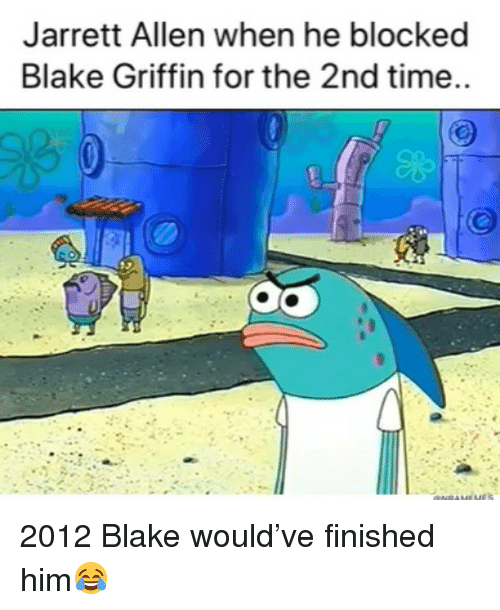 Blake Griffin: Jarrett Allen when he blocked  Blake Griffin for the 2nd time.. 2012 Blake would've finished him😂