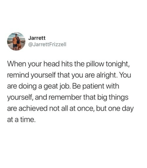 at-a-time: Jarrett  @JarrettFrizzell  When your head hits the pillow tonight,  remind yourself that you are alright. You  are doing a geat job. Be patient with  yourself, and remember that big things  are achieved not all at once, but one day  at a time.