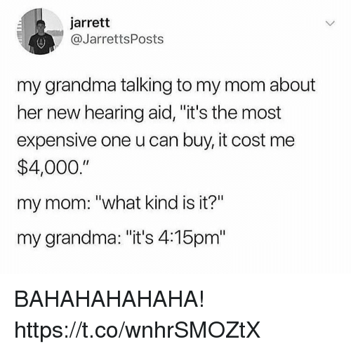 """Funny, Grandma, and Mom: jarrett  @JarrettsPosts  my grandma talking to my mom about  her new hearing aid, """"it's the most  expensive one u can buy, it cost me  $4,000.""""  my mom: """"what kind is it?""""  my grandma: """"it's 4:15pm"""" BAHAHAHAHAHA! https://t.co/wnhrSMOZtX"""