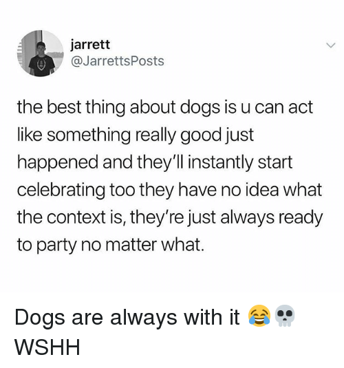 Dogs, Memes, and Party: jarrett  @JarrettsPosts  the best thing about dogs is u can act  like something really good just  happened and they'll instantly start  celebrating too they have no idea what  the context is, they're just always ready  to party no matter what. Dogs are always with it 😂💀 WSHH