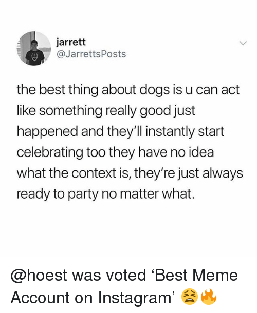 Dogs, Funny, and Instagram: jarrett  @JarrettsPosts  the best thing about dogs is u can act  like something really good just  happened and they'Il instantly start  celebrating too they have no idea  what the context is, they're just always  ready to party no matter what. @hoest was voted 'Best Meme Account on Instagram' 😫🔥