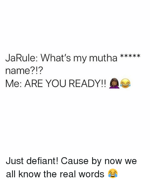 Memes, The Real, and 🤖: JaRule: What's my mutha  name?!?  Me: ARE YOU READY!! Just defiant! Cause by now we all know the real words 😂