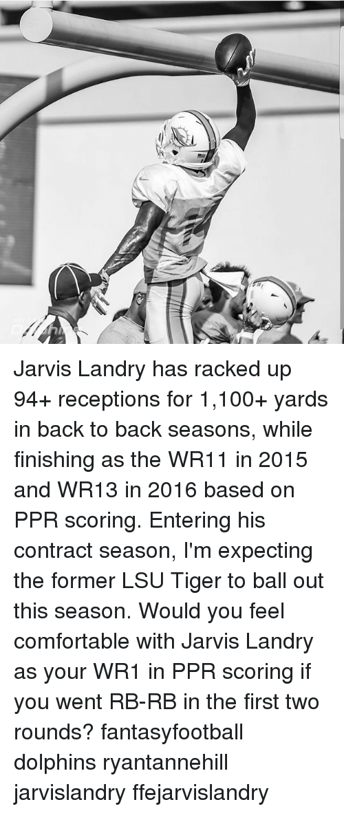 lsu tigers: Jarvis Landry has racked up 94+ receptions for 1,100+ yards in back to back seasons, while finishing as the WR11 in 2015 and WR13 in 2016 based on PPR scoring. Entering his contract season, I'm expecting the former LSU Tiger to ball out this season. Would you feel comfortable with Jarvis Landry as your WR1 in PPR scoring if you went RB-RB in the first two rounds? fantasyfootball dolphins ryantannehill jarvislandry ffejarvislandry