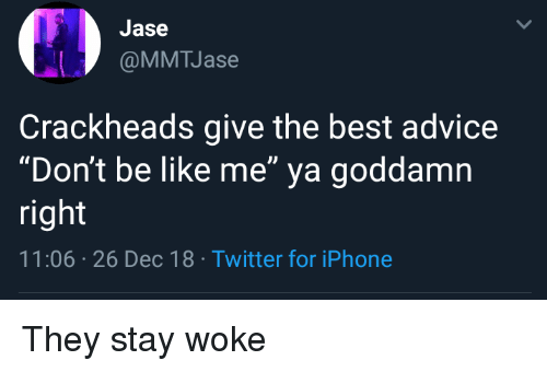 "stay woke: Jase  @MMTJase  Crackheads give the best advice  ""Don't be like me"" ya goddamn  right  11:06 26 Dec 18 Twitter for iPhone They stay woke"