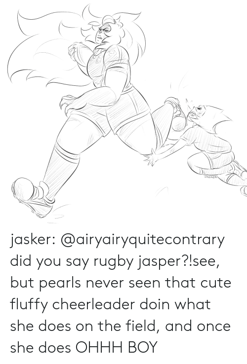 did-you-say: JASKER jasker:  @airyairyquitecontrary did you say rugby jasper?!see, but pearls never seen that cute fluffy cheerleader doin what she does on the field, and once she does OHHH BOY
