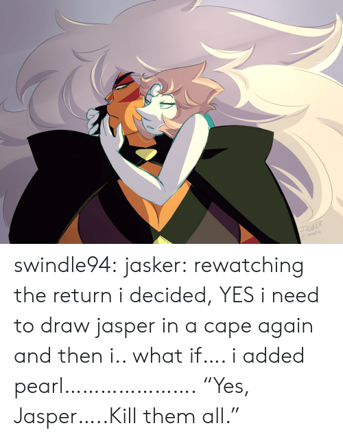"""cape: JASKER swindle94:  jasker:  rewatching the return i decided, YES i need to draw jasper in a cape again and then i.. what if…. i added pearl………………….  """"Yes, Jasper…..Kill them all."""""""
