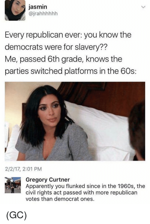Jasmin: jasmin  @jrahhhhhh  Every republican ever: you know the  democrats were for slavery??  Me, passed 6th grade, knows the  parties switched platforms in the 60s:  2/2/17, 2:01 PM  Gregory Curtner  Apparently you flunked since in the 1960s, the  civil rights act passed with more republican  votes than democrat ones (GC)