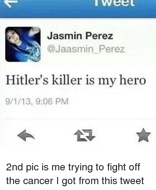 Jasmin: Jasmin Perez  @Jaasmin Perez  Hitler's killer is my hero  9/1/13, 9:06 PM 2nd pic is me trying to fight off the cancer I got from this tweet