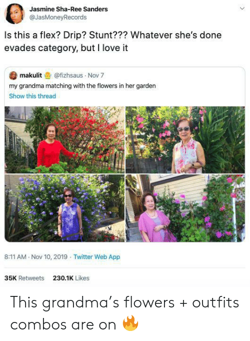 drip: Jasmine Sha-Ree Sanders  @JasMoneyRecords  Is this a flex? Drip? Stunt??? Whatever she's done  evades category, but I love it  makulit@fizhsaus Nov 7  my grandma matching with the flowers in her garden  Show this thread  8:11 AM Nov 10, 2019 Twitter Web App  35K Retweets  230.1K Likes This grandma's flowers + outfits combos are on 🔥