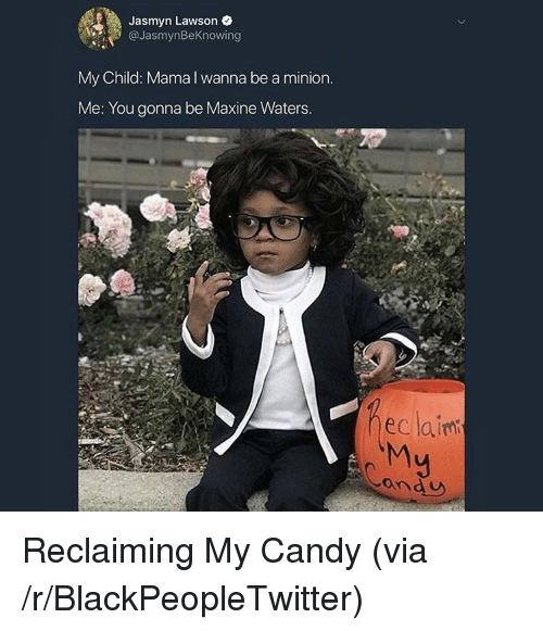 lawson: Jasmyn Lawson e  @JasmynBeKnowing  My Child: Mama I wanna be a minion  Me: You gonna be Maxine Waters  eclainm  ond U <p>Reclaiming My Candy (via /r/BlackPeopleTwitter)</p>