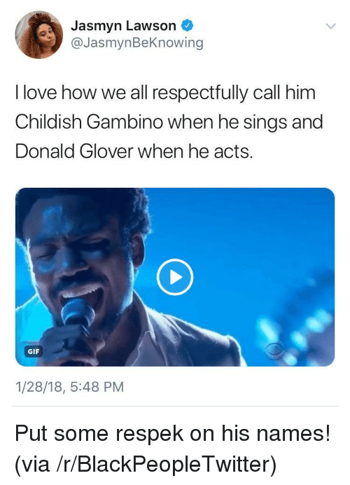 lawson: Jasmyn Lawson  @JasmynBeKnowing  I love how we all respectfully call him  Childish Gambino when he sings and  Donald Glover when he acts.  GIF  1/28/18, 5:48 PM <p>Put some respek on his names! (via /r/BlackPeopleTwitter)</p>