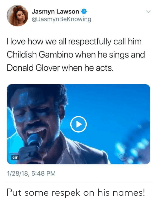 lawson: Jasmyn Lawson  @JasmynBeKnowing  I love how we all respectfully call him  Childish Gambino when he sings and  Donald Glover when he acts.  GIF  1/28/18, 5:48 PM Put some respek on his names!