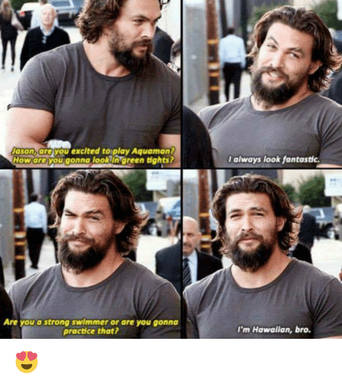 Memes, Hawaiian, and 🤖: Jason, are you excited to play Aquaman?  How are you gonna look green tights?  Are you a strong swimmer or are you gonna  practice that?  I always look fantastic.  I'm Hawaiian, bro. 😍