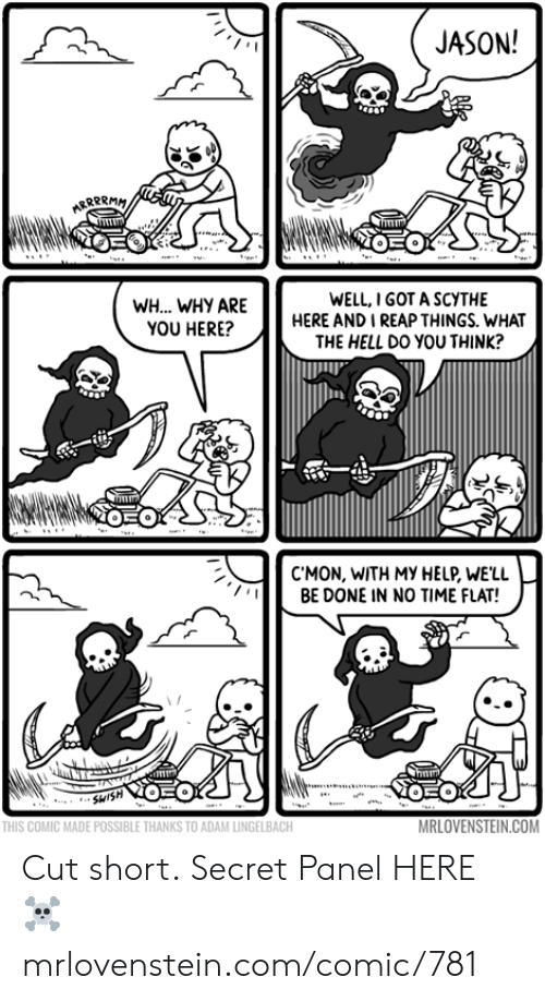 no time: JASON!  ARRPRMM  WELL,I GOT A SCYTHE  HERE AND I REAP THINGS. WHAT  THE HELL Dο νου THINK?  WH... WHY ARE  YOU HERE?  EO  C'MON, WITH MY HELP, WE'LL  BE DONE IN NO TIME FLAT!  humm  OEO  SHISH  MRLOVENSTEIN.COM  THIS COMIC MADE POSSIBLE THANKS TO ADAM LINGELBACH Cut short.  Secret Panel HERE ☠️ mrlovenstein.com/comic/781