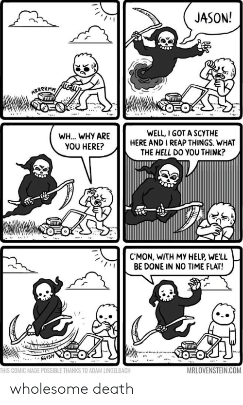 no time: JASON!  ARRRRMM  WELL, I GOT A SCYTHE  HERE AND I REAP THINGS. WHAT  THE HELL DO YOU THINK?  WH... WHY ARE  YOU HERE?  CMON, WITH MY HELP, WE'LL  BE DONE IN NO TIME FLAT!  SWISH  THIS COMIC MADE POSSIBLE THANKS TO ADAM LINGELBACH  MRLOVENSTEIN.COM wholesome death