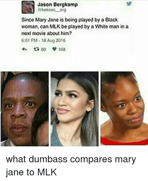 Mary Jane: Jason Bergkamp  GRkeksec org  Since Mary Jane is being played by a Black  woman, can MLK be played by a White man in a  next movie about him?  601 PM 18 Aug 2016  80 108 what dumbass compares mary jane to MLK