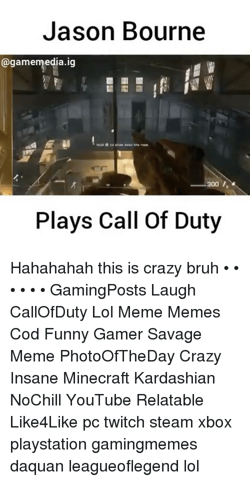 Savage Meme: Jason Bourne  @gamemedia.ig  300,  300 ,  Plays Call Of Duty Hahahahah this is crazy bruh • • • • • • GamingPosts Laugh CallOfDuty Lol Meme Memes Cod Funny Gamer Savage Meme PhotoOfTheDay Crazy Insane Minecraft Kardashian NoChill YouTube Relatable Like4Like pc twitch steam xbox playstation gamingmemes daquan leagueoflegend lol