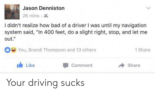 """Ilee: Jason Denniston  26 mins .  ile  I didn't realize how bad of a driver I was until my navigation  system said, """"In 400 feet, do a slight right, stop, and let me  out.""""  You, Brandi Thompson and 13 others  1 Share  1 Like  Comment  → Share Your driving sucks"""