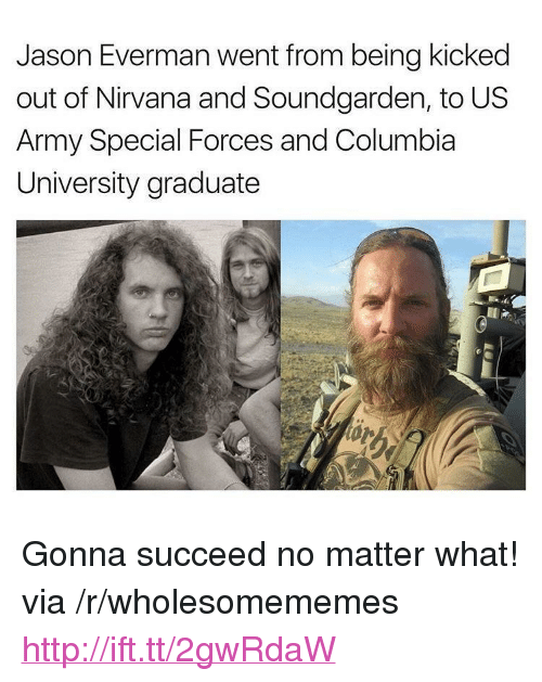 """special forces: Jason Everman went from being kicked  out of Nirvana and Soundgarden, to US  Army Special Forces and Columbia  University graduate <p>Gonna succeed no matter what! via /r/wholesomememes <a href=""""http://ift.tt/2gwRdaW"""">http://ift.tt/2gwRdaW</a></p>"""