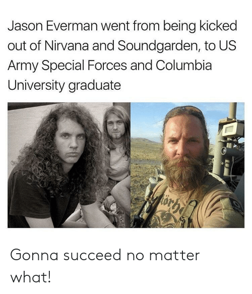 special forces: Jason Everman went from being kicked  out of Nirvana and Soundgarden, to US  Army Special Forces and Columbia  University graduate Gonna succeed no matter what!