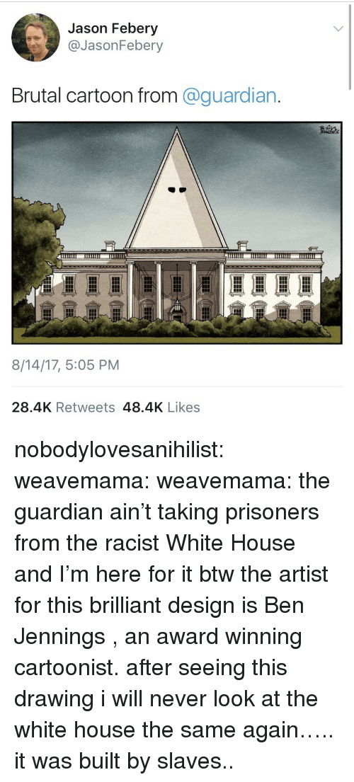 Jennings: Jason Febery  @JasonFebery  Brutal cartoon from @guardian.  8/14/17, 5:05 PM  28.4K Retweets 48.4K Likes nobodylovesanihilist:  weavemama: weavemama: the guardian ain't taking prisoners from the racist White House and I'm here for it btw the artist for this brilliant design is Ben Jennings, an award winning cartoonist. after seeing this drawing i will never look at the white house the same again…..   it was built by slaves..