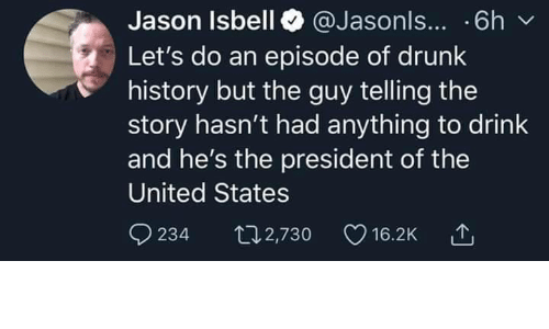president of the united states: Jason Isbell @Jasonls... .6h  Let's do an episode of drunk  history but the guy telling the  story hasn't had anything to drink  and he's the president of the  United States  234  t2,730  16.2K