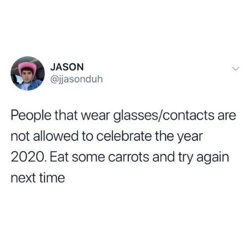 contacts: JASON  @jasonduh  People that wear glasses/contacts are  not allowed to celebrate the year  2020. Eat some carrots and try again  next time