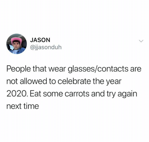 contacts: JASON  @jjasonduh  People that wear glasses/contacts are  not allowed to celebrate the year  2020. Eat some carrots and try again  next time