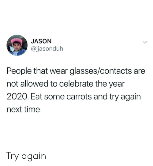 contacts: JASON  @jjasonduh  People that wear glasses/contacts are  not allowed to celebrate the year  2020. Eat some carrots and try again  next time Try again