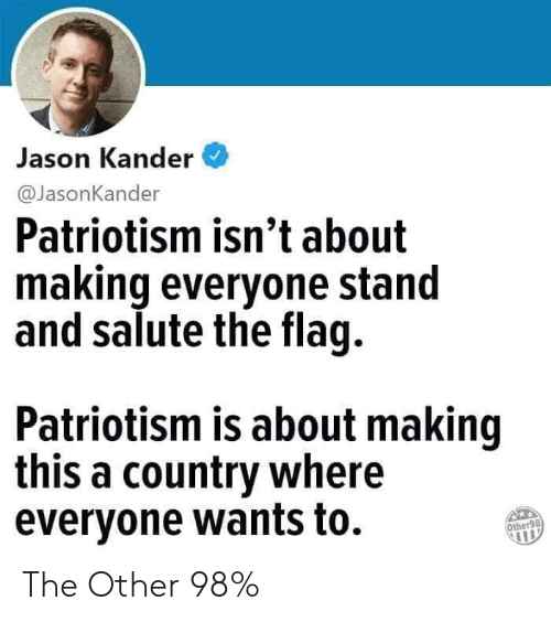 Patriotism: Jason Kander  @JasonKander  Patriotism isn't about  making everyone stand  and salute the flag.  Patriotism is about making  this a country where  evervone wants to.  Other98 The Other 98%