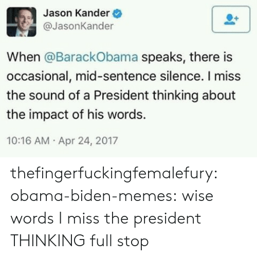 Memes, Obama, and Tumblr: Jason Kander  @JasonKander  When @BarackObama speaks, there is  occasional, mid-sentence silence. I miss  the sound of a President thinking about  the impact of his words.  10:16 AM Apr 24, 2017 thefingerfuckingfemalefury: obama-biden-memes: wise words I miss the president THINKING full stop