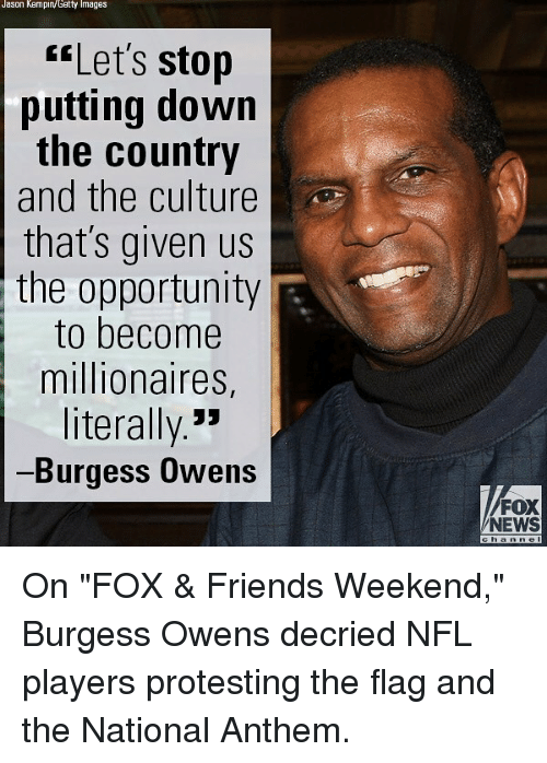 "Friends, Memes, and News: Jason Kempiny Getty Images  Let's stop  putting down  the country  and the culture  that's given us  the  opportunity  to become  millionaires,  literally.""  Burgess Owens  FOX  NEWS On ""FOX & Friends Weekend,"" Burgess Owens decried NFL players protesting the flag and the National Anthem."