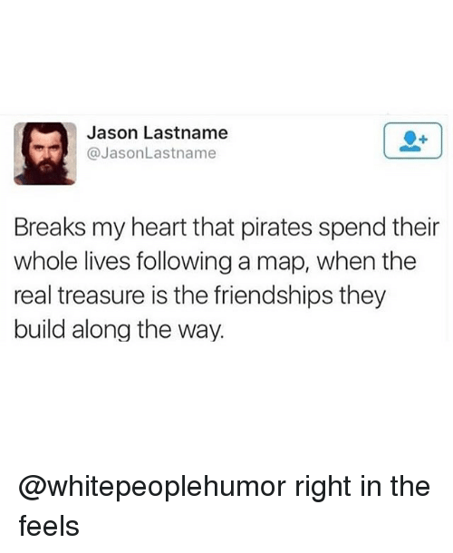 Memes, Heart, and Pirates: Jason Lastname  @JasonLastname  Breaks my heart that pirates spend their  whole lives following a map, when the  real treasure is the friendships they  build along the way. @whitepeoplehumor right in the feels