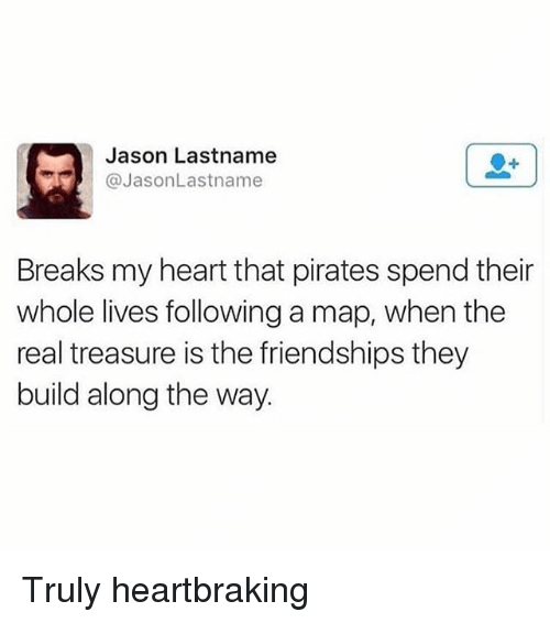 Memes, Heart, and Pirates: Jason Lastname  JasonLastname  Breaks my heart that pirates spend their  whole lives following a map, when the  real treasure is the friendships they  build along the way. Truly heartbraking