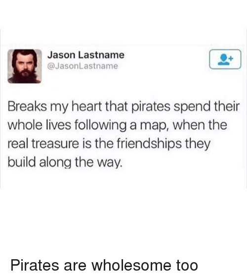 Heart, Pirates, and The Real: Jason Lastname  @JasonLastname  Breaks my heart that pirates spend their  whole lives following a map, when the  real treasure is the friendships they  build along the way. <p>Pirates are wholesome too</p>