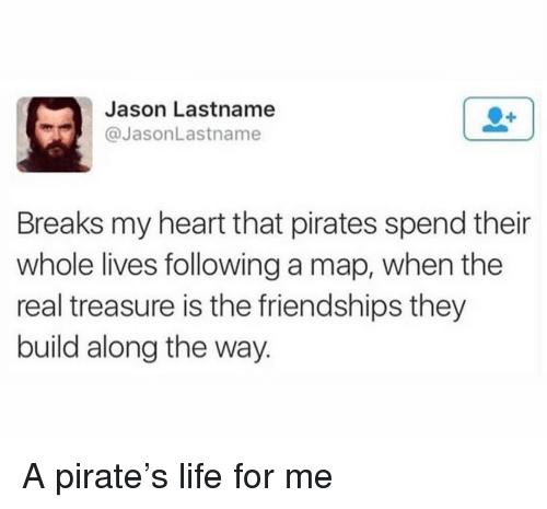Life, Heart, and Pirates: Jason Lastname  @JasonLastname  Breaks my heart that pirates spend their  whole lives following a map, when the  real treasure is the friendships they  build along the way. <p>A pirate's life for me</p>
