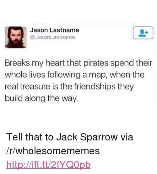 "Heart, Http, and Pirates: Jason Lastname  @JasonLastname  Breaks my heart that pirates spend their  whole lives following a map, when the  real treasure is the friendships they  build along the way. <p>Tell that to Jack Sparrow via /r/wholesomememes <a href=""http://ift.tt/2fYQ0pb"">http://ift.tt/2fYQ0pb</a></p>"