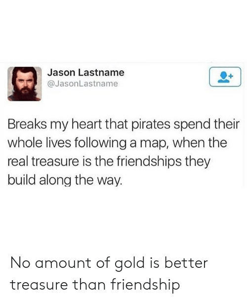 Pirates: Jason Lastname  @JasonLastname  Breaks my heart that pirates spend their  whole lives following a map, when the  real treasure is the friendships they  build along the way. No amount of gold is better treasure than friendship